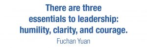 There are three essentials to leadership: humility, clarity, and courage. Fuchan Yuan